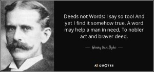 quote-deeds-not-words-i-say-so-too-and-yet-i-find-it-somehow-true-a-word-may-help-a-man-in-henry-van-dyke-108-38-11